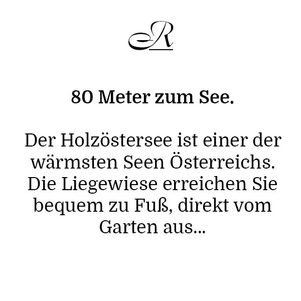 80 Meter zum See. Der Holzöstersee ist einer der wärmsten Seen Österreichs. Die Liegewiese erreichen Sie bequem zu Fuß, direkt vom Garten aus...